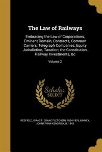 The Law of Railways: Embracing the Law of Corporations, Eminent Domain, Contracts, Common Carriers, Telegraph Companies, by Isaac F. (isaac Fletcher) 180 Redfield