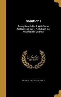 Solutions: Being the 4th Book With Some Additions of the ... Lehrbuch Der Allgemeinen Chemie by Wilhelm 1853-1932 Ostwald