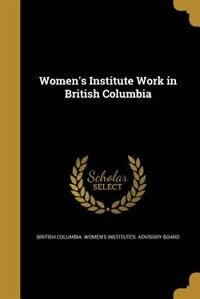 Women's Institute Work in British Columbia by British Columbia. Women's Institutes. Ad