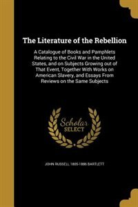 The Literature of the Rebellion: A Catalogue of Books and Pamphlets Relating to the Civil War in the United States, and on Subjects by John Russell 1805-1886 Bartlett