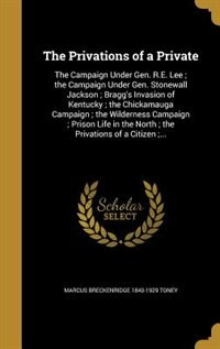 The Privations of a Private: The Campaign Under Gen. R.E. Lee ; the Campaign Under Gen. Stonewall Jackson ; Bragg's Invasion of by Marcus Breckenridge 1840-1929 Toney