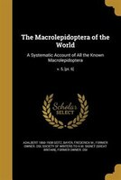 The Macrolepidoptera of the World: A Systematic Account of All the Known Macrolepidoptera; v. 5…