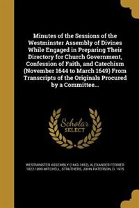 Minutes of the Sessions of the Westminster Assembly of Divines While Engaged in Preparing Their Directory for Church Government, Confession of Faith, and Catechism (November 1644 to March 1649) From Transcripts of the Originals Procured by a Committee... de Westminster Assembly (1643-1652)