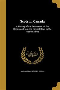 Scots in Canada: A History of the Settlement of the Dominion From the Earliest Days to the Present…