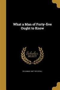 What a Man of Forty-five Ought to Know by Sylvanus 1847-1915 Stall