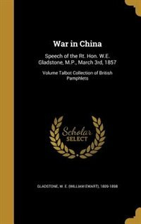 War in China: Speech of the Rt. Hon. W.E. Gladstone, M.P., March 3rd, 1857; Volume Talbot…