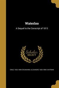 Waterloo: A Sequel to the Conscript of 1813 by Emile 1822-1899 Erckmann