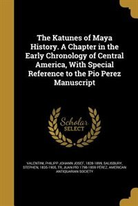 The Katunes of Maya History. A Chapter in the Early Chronology of Central America, With Special Reference to the Pio Perez Manuscript by Philipp Johann Josef 1828-18 Valentini