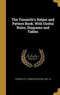 The Tinsmith's Helper and Pattern Book, With Useful Rules, Diagrams and Tables by H. K. Vosburgh