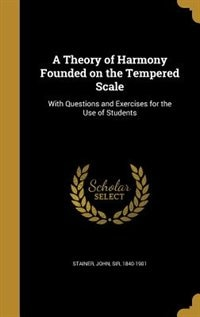 A Theory of Harmony Founded on the Tempered Scale: With Questions and Exercises for the Use of Students by John Sir 1840-1901 Stainer