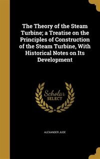 The Theory of the Steam Turbine; a Treatise on the Principles of Construction of the Steam Turbine, With Historical Notes on Its Development by Alexander Jude