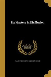 Six Masters in Disillusion by Algar Labouchere 1866-1936 Thorold