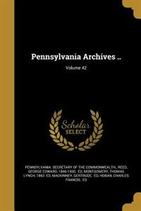 Pennsylvania Archives ..; Volume 42 by Pennsylvania. Secretary Of The Commonwea
