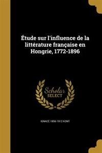 Étude sur l'influence de la littérature française en Hongrie, 1772-1896 by Ignace 1856-1912 Kont