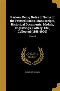 Rariora; Being Notes of Some of the Printed Books, Manuscripts, Historical Documents, Medals, Engravings, Pottery, Etc., Collected (1858-1900); Volume 2 by John Eliot Hodgkin