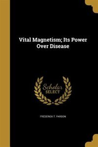 Vital Magnetism; Its Power Over Disease by Frederick T. Parson
