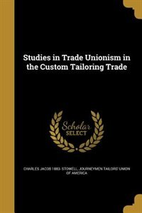 Studies in Trade Unionism in the Custom Tailoring Trade by Charles Jacob 1883- Stowell