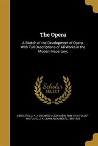 The Opera: A Sketch of the Development of Opera. With Full Descriptions of All Works in the Modern Repertory; by R. A. (richard Alexander) Streatfeild