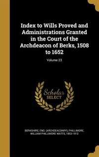 Index to Wills Proved and Administrations Granted in the Court of the Archdeacon of Berks, 1508 to 1652; Volume 23 by Eng. (Archdeaconry) Berkshire