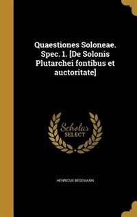 Quaestiones Soloneae. Spec. 1. [De Solonis Plutarchei fontibus et auctoritate] by Henricus Begemann