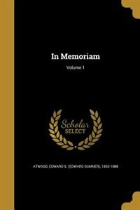 In Memoriam; Volume 1 by Edward S. (Edward Sumner) 1833- Atwood