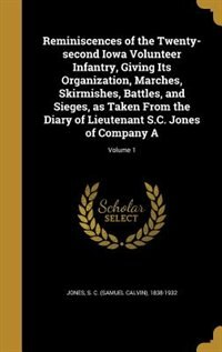 Reminiscences of the Twenty-second Iowa Volunteer Infantry, Giving Its Organization, Marches, Skirmishes, Battles, and Sieges, as Taken From the Diary of Lieutenant S.C. Jones of Company A; Volume 1 by S. C. (Samuel Calvin) 1838-1932 Jones