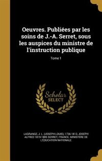 Oeuvres. Publiées par les soins de J.-A. Serret, sous les auspices du ministre de l'instruction publique; Tome 1 by J. L. (joseph Louis) 1736-181 Lagrange