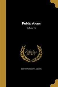 Publications; Volume 16 by Boston. Bostonian society