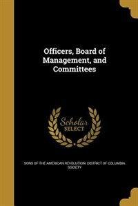 Officers, Board of Management, and Committees by Sons of the American Revolution. Distric