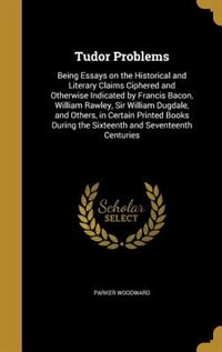 Tudor Problems: Being Essays on the Historical and Literary Claims Ciphered and Otherwise Indicated by Francis Baco by Parker Woodward