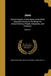 Java: Past & Present, a Description of the Most Beautiful Country in the World, Its Ancient History, Peop by Donald Maclaine 1869-1913 Campbell