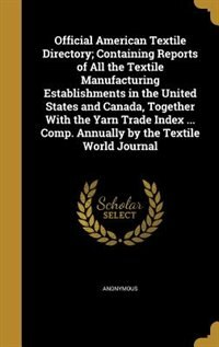 Official American Textile Directory; Containing Reports of All the Textile Manufacturing Establishments in the United States and Canada, Together With by Anonymous