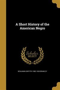 A Short History of the American Negro by Benjamin Griffith 1882-1939 Brawley