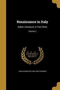 Renaissance in Italy: Italian Literature, in Two Parts; Volume 2 by John Addington 1840-1893 Symonds