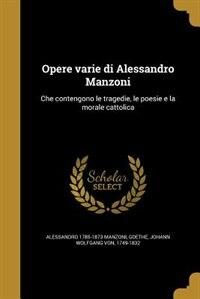 Opere varie di Alessandro Manzoni: Che contengono le tragedie, le poesie e la morale cattolica by Alessandro 1785-1873 Manzoni