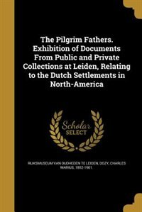 The Pilgrim Fathers. Exhibition of Documents From Public and Private Collections at Leiden, Relating to the Dutch Settlements in North-America by Rijksmuseum Van Oudheden Te Leiden