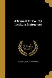 A Manual for County Institute Instructors by Alabama. Dept. Of Education