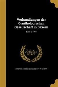 Verhandlungen der Ornithologischen Gesellschaft in Bayern; Band 5, 1904 by Ornithologische Gesellschaft In Bayern