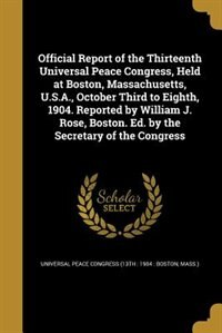 Official Report of the Thirteenth Universal Peace Congress, Held at Boston, Massachusetts, U.S.A., October Third to Eighth, 1904. Reported by William J. Rose, Boston. Ed. by the Secretary of the Congress by Universal Peace Congress (13th : 1904 :