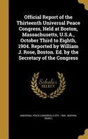 Official Report of the Thirteenth Universal Peace Congress, Held at Boston, Massachusetts, U.S.A…