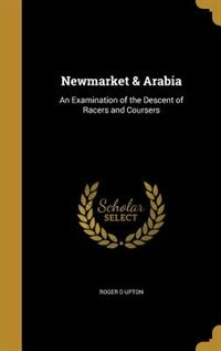 Newmarket & Arabia: An Examination of the Descent of Racers and Coursers by Roger D Upton
