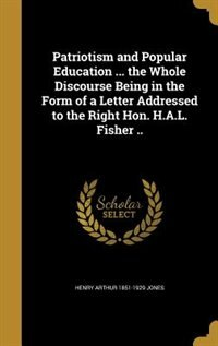 Patriotism and Popular Education ... the Whole Discourse Being in the Form of a Letter Addressed to the Right Hon. H.A.L. Fisher .. by Henry Arthur 1851-1929 Jones