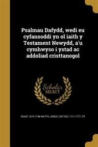 Psalmau Dafydd, wedi eu cyfansoddi yn ol iaith y Testament Newydd, a'u cymhwyso i ystad ac addoliad cristtanogol by Isaac 1674-1748 Watts