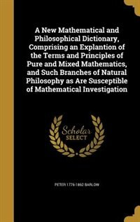 A New Mathematical and Philosophical Dictionary, Comprising an Explantion of the Terms and Principles of Pure and Mixed Mathematics, and Such Branches by Peter 1776-1862 Barlow