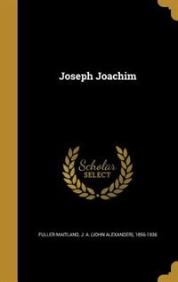 Joseph Joachim by J. A. (john Alexander) Fuller-maitland