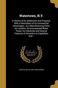 Watertown, N.Y.: A History of Its Settlement and Progress, With a Description of Its Commercial Advantages : as a Ma by Charles Rufus 1844-1928 Skinner