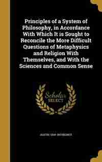 Principles of a System of Philosophy, in Accordance With Which It is Sought to Reconcile the More Difficult Questions of Metaphysics and Religion With by Austin 1844- Bierbower