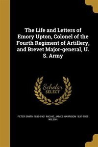 The Life and Letters of Emory Upton, Colonel of the Fourth Regiment of Artillery, and Brevet Major-general, U. S. Army by Peter Smith 1839-1901 Michie