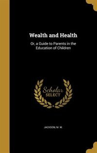 Wealth and Health: Or, a Guide to Parents in the Education of Children by M. W. Jackson