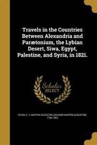 Travels in the Countries Between Alexandria and Parætonium, the Lybian Desert, Siwa, Egypt, Palestine, and Syria, in 1821. by J. Martin Augustin (Johann Marti Scholz